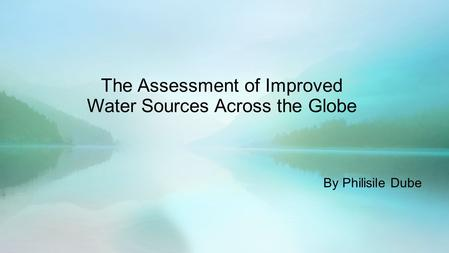 The Assessment of Improved Water Sources Across the Globe By Philisile Dube.
