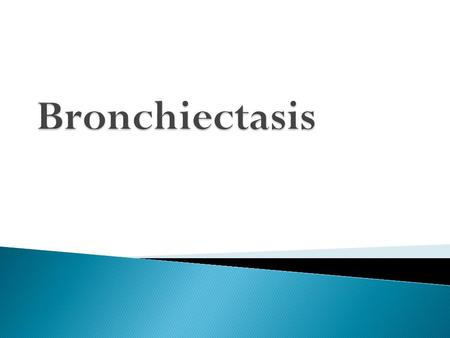  Bronchiectasis means abnormal dilatation of the bronchi.  Chronic suppurative airway infection with sputum production, progressive scarring and lung.