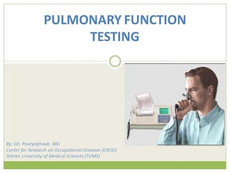 PULMONARY FUNCTION TESTING By: Gh. Pouryaghoub. MD Center for Research on Occupational Diseases (CROD) Tehran University of Medical Sciences (TUMS)