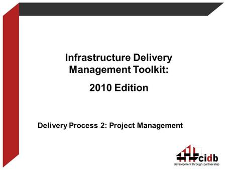 Development through partnership Infrastructure Delivery Management Toolkit: 2010 Edition Delivery Process 2: Project Management 1.