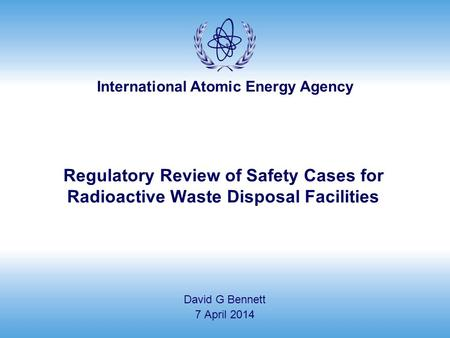 International Atomic Energy Agency Regulatory Review of Safety Cases for Radioactive Waste Disposal Facilities David G Bennett 7 April 2014.