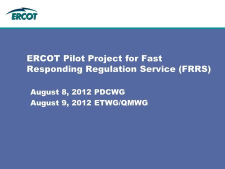 ERCOT Pilot Project for Fast Responding Regulation Service (FRRS) August 8, 2012 PDCWG August 9, 2012 ETWG/QMWG.
