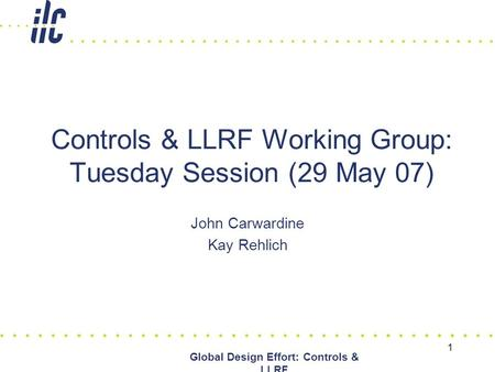 1 Global Design Effort: Controls & LLRF Controls & LLRF Working Group: Tuesday Session (29 May 07) John Carwardine Kay Rehlich.