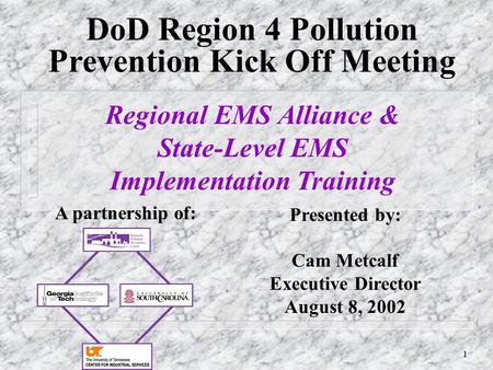 1 DoD Region 4 Pollution Prevention Kick Off Meeting Presented by: Cam Metcalf Executive Director August 8, 2002 Regional EMS Alliance & State-Level EMS.