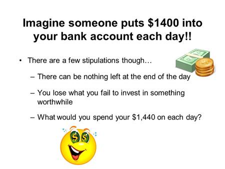 Imagine someone puts $1400 into your bank account each day!! There are a few stipulations though… –There can be nothing left at the end of the day –You.