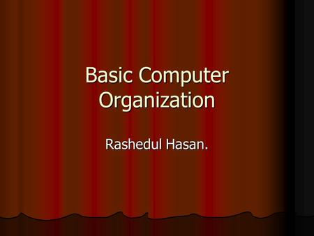 Basic Computer Organization Rashedul Hasan.. Five basic operation No matter what shape, size, cost and speed of computer we are talking about, all computer.