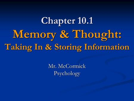 Chapter 10.1 Memory & Thought: Taking In & Storing Information Mr. McCormick Psychology.