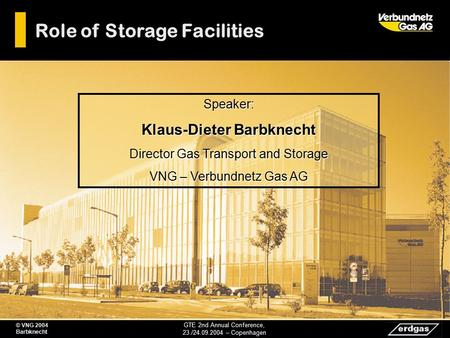 Role of Storage Facilities GTE 2nd Annual Conference, 23./24.09.2004 – Copenhagen © VNG 2004 Barbknecht Speaker: Klaus-Dieter Barbknecht Director Gas Transport.
