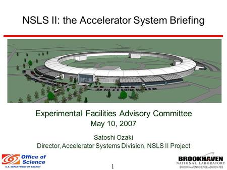 1 BROOKHAVEN SCIENCE ASSOCIATES NSLS II: the Accelerator System Briefing Experimental Facilities Advisory Committee May 10, 2007 Satoshi Ozaki Director,