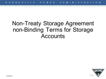 Slide 1 B O N N E V I L L E P O W E R A D M I N I S T R A T I O N June 2011 Non-Treaty Storage Agreement non-Binding Terms for Storage Accounts.