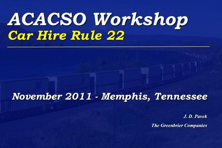 ACACSO Workshop Car Hire Rule 22 November 2011 - Memphis, Tennessee J. D. Pavek The Greenbrier Companies.