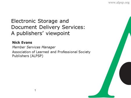 1 Electronic Storage and Document Delivery Services: A publishers' viewpoint Nick Evans Member Services Manager Association of Learned and Professional.