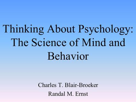 Thinking About Psychology: The Science of Mind and Behavior Charles T. Blair-Broeker Randal M. Ernst.