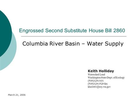 March 21, 2006 Engrossed Second Substitute House Bill 2860 Columbia River Basin – Water Supply Keith Holliday Watershed Lead Washington State Dept. of.