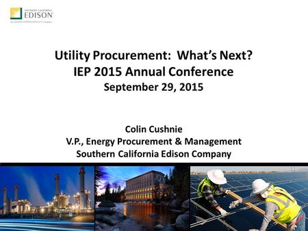 Utility Procurement: What's Next? IEP 2015 Annual Conference September 29, 2015 Colin Cushnie V.P., Energy Procurement & Management Southern California.
