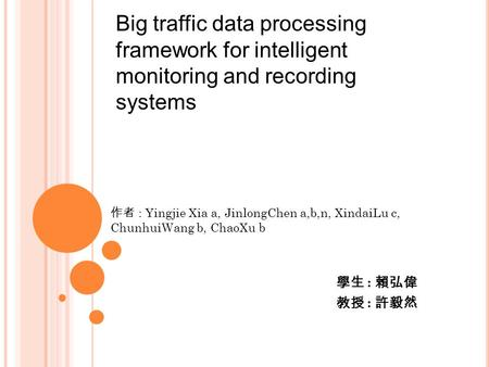 Big traffic data processing framework for intelligent monitoring and recording systems 學生 : 賴弘偉 教授 : 許毅然 作者 : Yingjie Xia a, JinlongChen a,b,n, XindaiLu.