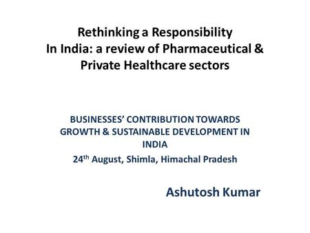 Rethinking a Responsibility In India: a review of Pharmaceutical & Private Healthcare sectors BUSINESSES' CONTRIBUTION TOWARDS GROWTH & SUSTAINABLE DEVELOPMENT.