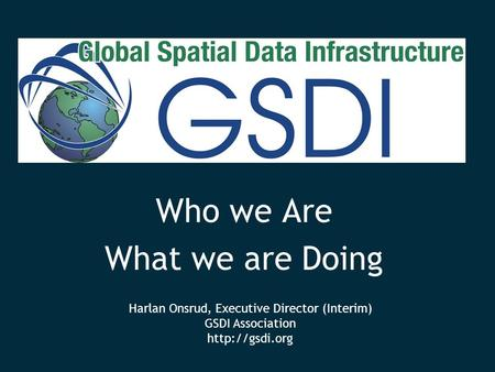Who we Are What we are Doing Harlan Onsrud, Executive Director (Interim) GSDI Association