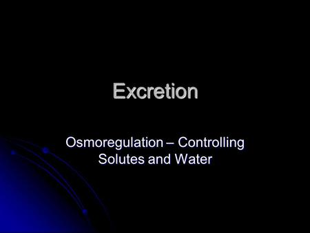 Excretion Osmoregulation – Controlling Solutes and Water.