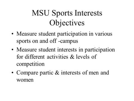 MSU Sports Interests Objectives Measure student participation in various sports on and off -campus Measure student interests in participation for different.
