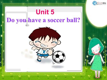 Unit 5 Do you have a soccer ball?. A: Hello, ____! Let's ____________. B: That sounds ___________. But I don't have a ____________. A: Well. Do you have.
