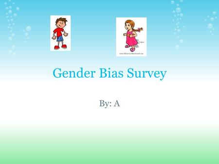 Gender Bias Survey By: A. I'm A and i'm doing this survey to find out about why people are gender bias and to find out how to stop it and keep it from.