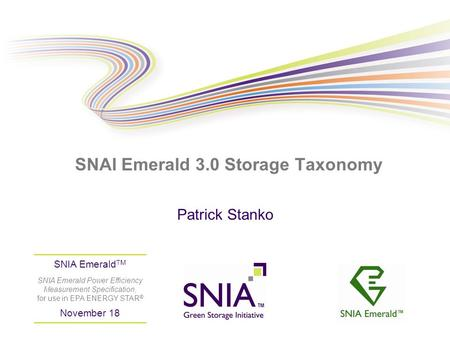 PRESENTATION TITLE GOES HERE SNAI Emerald 3.0 Storage Taxonomy Patrick Stanko SNIA Emerald TM SNIA Emerald Power Efficiency Measurement Specification,