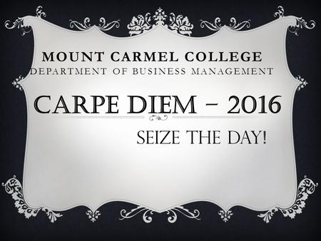 MOUNT CARMEL COLLEGE DEPARTMENT OF BUSINESS MANAGEMENT CARPE DIEM – 2016 SEIZE THE DAY !