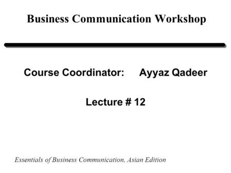 Essentials of Business Communication, Asian Edition Business Communication Workshop Course Coordinator:Ayyaz Qadeer Lecture # 12.