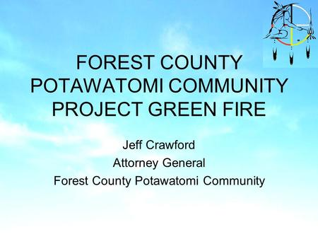 FOREST COUNTY POTAWATOMI COMMUNITY PROJECT GREEN FIRE Jeff Crawford Attorney General Forest County Potawatomi Community.