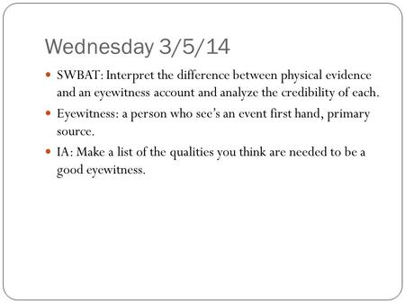 Wednesday 3/5/14 SWBAT: Interpret the difference between physical evidence and an eyewitness account and analyze the credibility of each. Eyewitness: a.