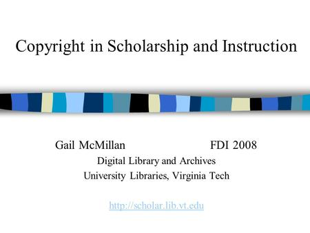 Copyright in Scholarship and Instruction Gail McMillanFDI 2008 Digital Library and Archives University Libraries, Virginia Tech
