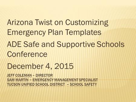 Arizona Twist on Customizing Emergency Plan Templates ADE Safe and Supportive Schools Conference December 4, 2015.