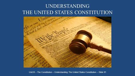 UNDERSTANDING THE UNITED STATES CONSTITUTION Unit III – The Constitution – Understanding The United States Constitution – Slide 01.