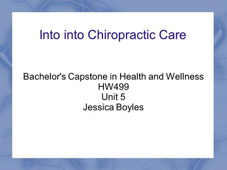Into into Chiropractic Care Bachelor's Capstone in Health and Wellness HW499 Unit 5 Jessica Boyles.