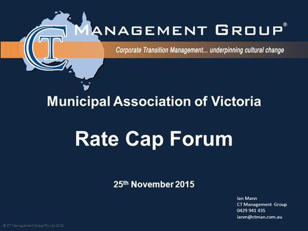 © CT Management Group Pty Ltd 2015 Municipal Association of Victoria Rate Cap Forum 25 th November 2015 Ian Mann CT Management Group 0429 941 435