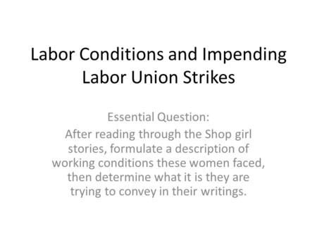 Labor Conditions and Impending Labor Union Strikes Essential Question: After reading through the Shop girl stories, formulate a description of working.