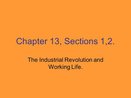 Chapter 13, Sections 1,2. The Industrial Revolution and Working Life.