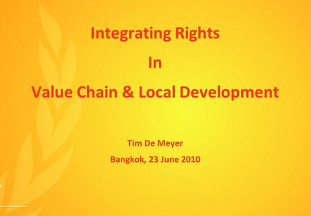 Integrating Rights In Value Chain & Local Development Tim De Meyer Bangkok, 23 June 2010.
