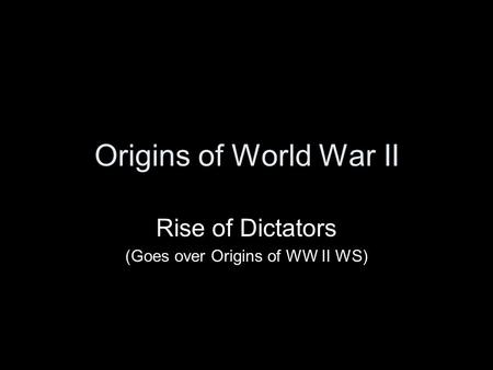 Origins of World War II Rise of Dictators (Goes over Origins of WW II WS)