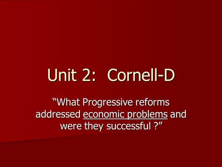 "Unit 2: Cornell-D ""What Progressive reforms addressed economic problems and were they successful ?"""