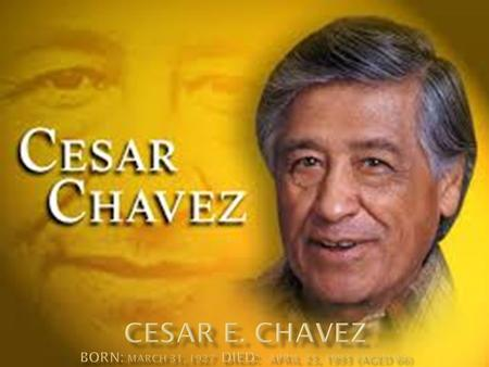  He was a mexican- american, prominent union leader and labor organizer  Founder of National Farm Workers Association.  Undertook efforts for Hispanic.