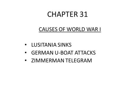 CHAPTER 31 CAUSES OF WORLD WAR I LUSITANIA SINKS GERMAN U-BOAT ATTACKS ZIMMERMAN TELEGRAM.