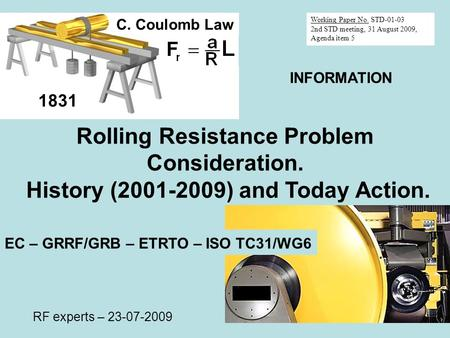 Rolling Resistance Problem Consideration. History (2001-2009) and Today Action. 1831 C. Coulomb Law EC – GRRF/GRB – ETRTO – ISO TC31/WG6 RF experts – 23-07-2009.