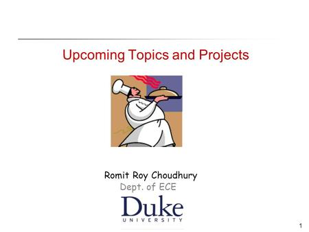 1 Upcoming Topics and Projects Romit Roy Choudhury Dept. of ECE.