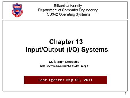 1 Chapter 13 Input/Output (I/O) Systems Dr. İbrahim Körpeoğlu  Bilkent University Department of Computer Engineering.