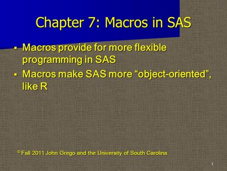 "Chapter 7: Macros in SAS  Macros provide for more flexible programming in SAS  Macros make SAS more ""object-oriented"", like R 1 © Fall 2011 John Grego."