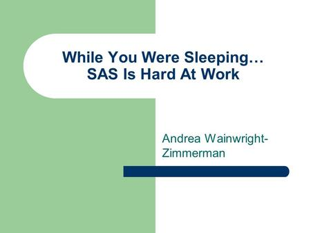 While You Were Sleeping… SAS Is Hard At Work Andrea Wainwright- Zimmerman.