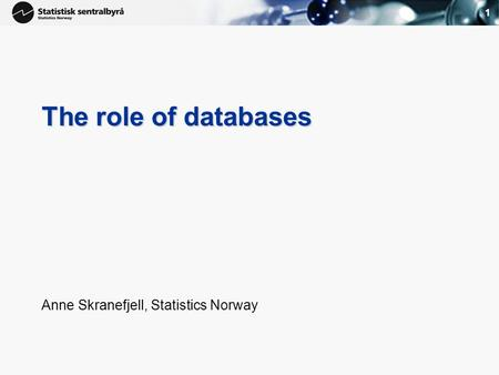 1 The role of databases Anne Skranefjell, Statistics Norway.