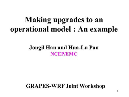 1 Making upgrades to an operational model : An example Jongil Han and Hua-Lu Pan NCEP/EMC GRAPES-WRF Joint Workshop.
